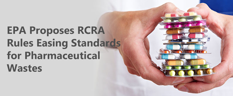 EPA Proposes RCRA Rules Easing Standards for Pharmaceutical Wastes